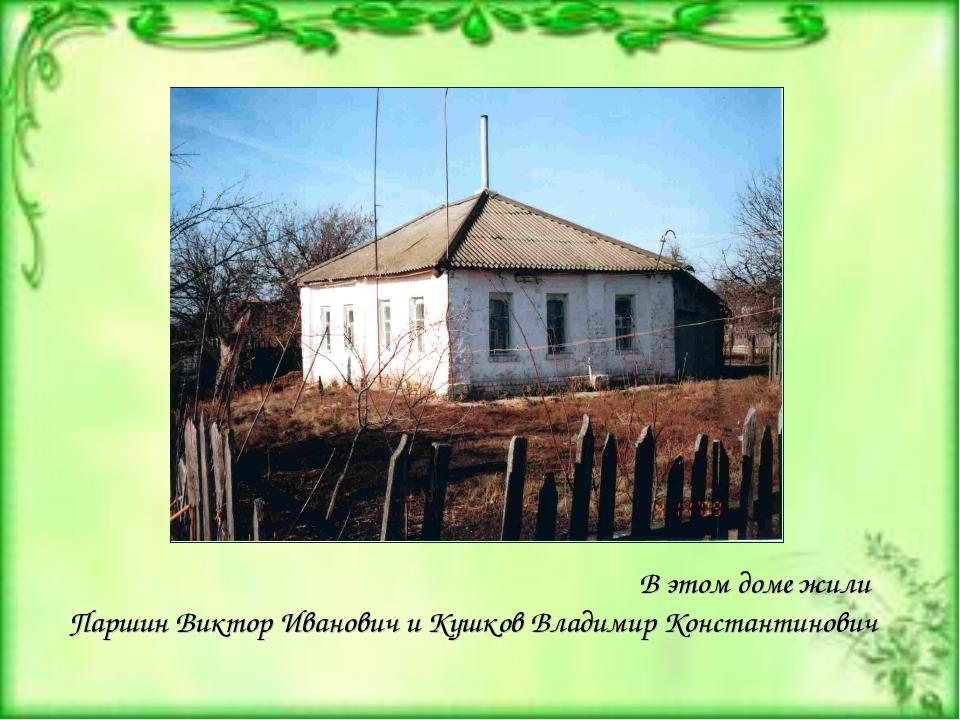 В этом доме жили Паршин Виктор Иванович и Кушков Владимир Константинович