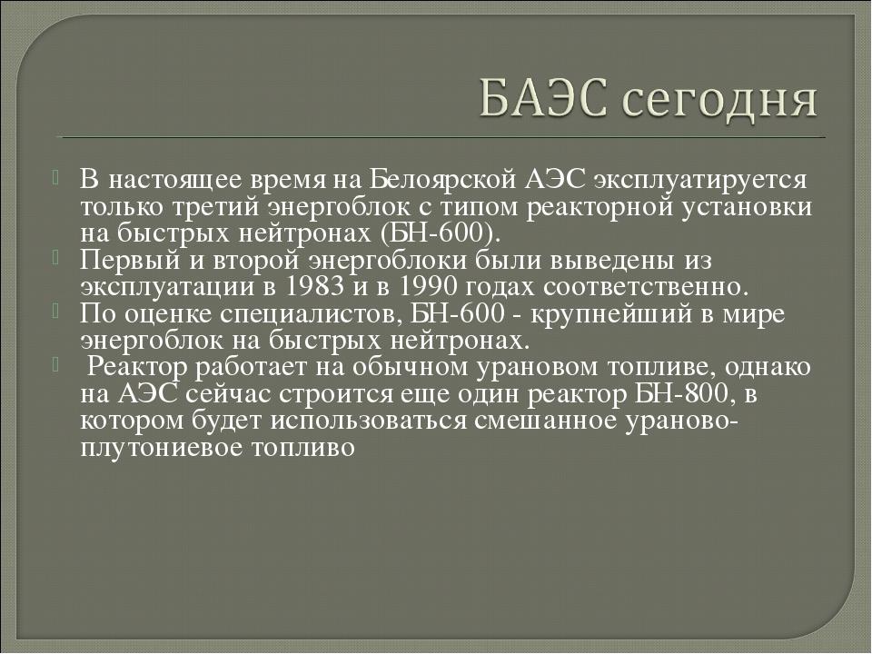 В настоящее время на Белоярской АЭС эксплуатируется только третий энергоблок...