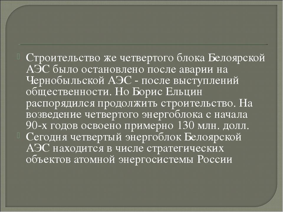 Строительство же четвертого блока Белоярской АЭС было остановлено после авари...