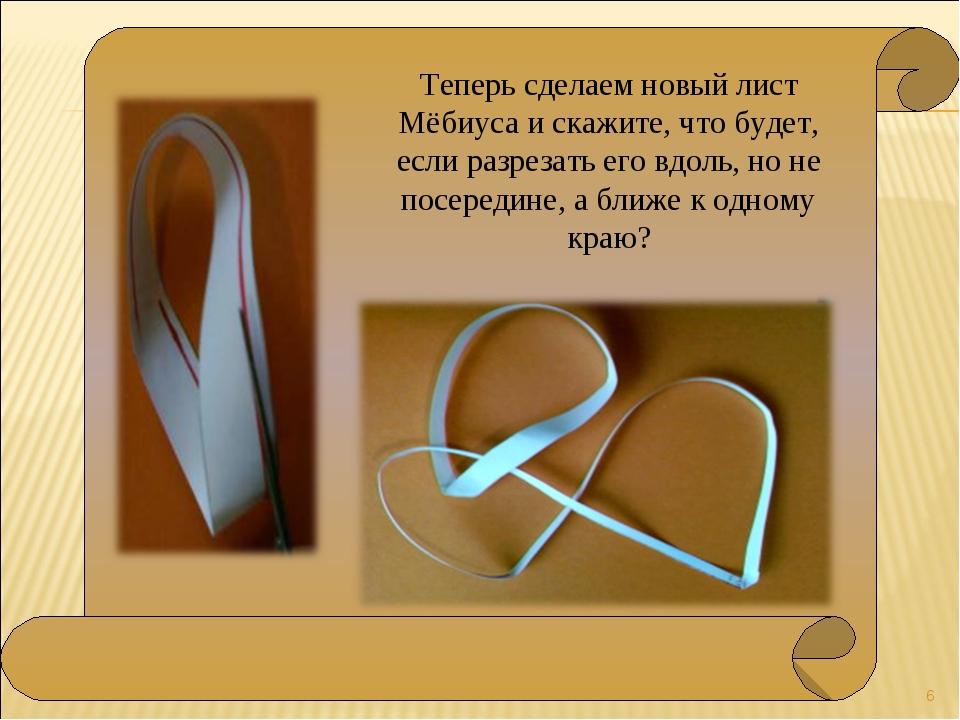 * Теперь сделаем новый лист Мёбиуса и скажите, что будет, если разрезать его...