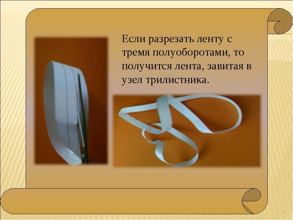 * Если разрезать ленту с тремя полуоборотами, то получится лента, завитая в...