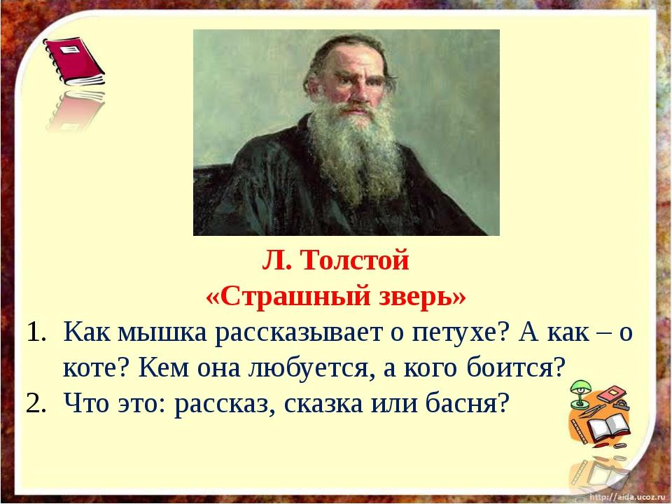 Л. Толстой «Страшный зверь» Как мышка рассказывает о петухе? А как – о коте?...