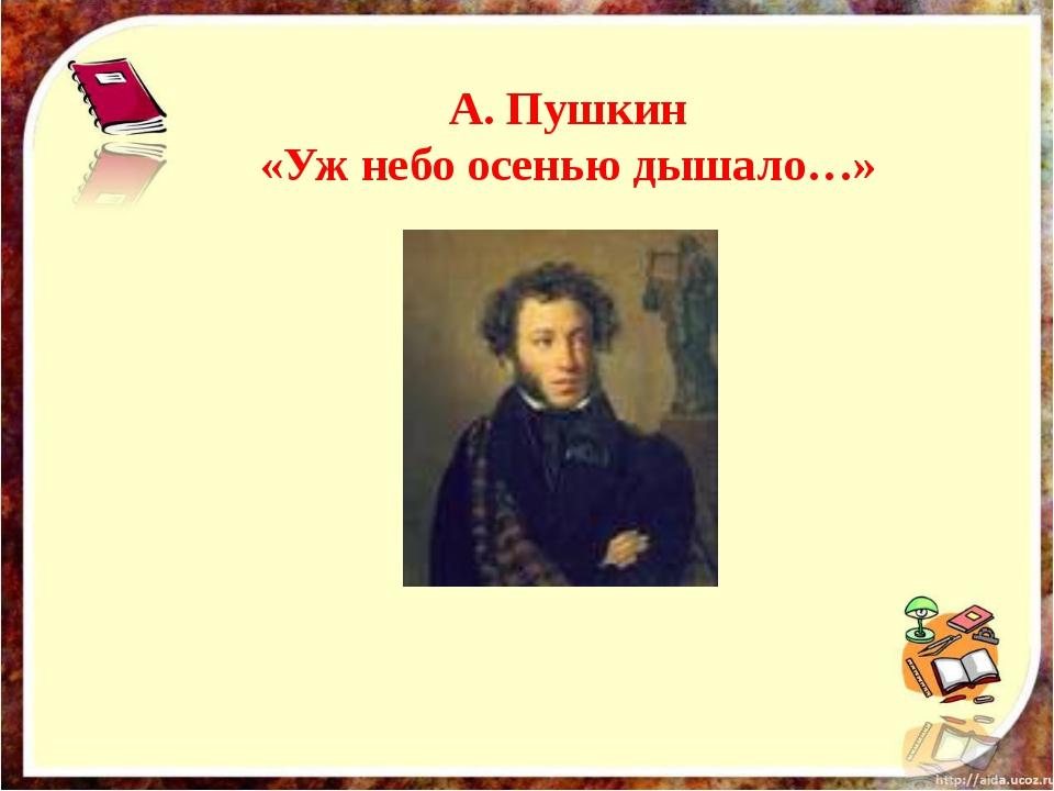 А. Пушкин «Уж небо осенью дышало…»