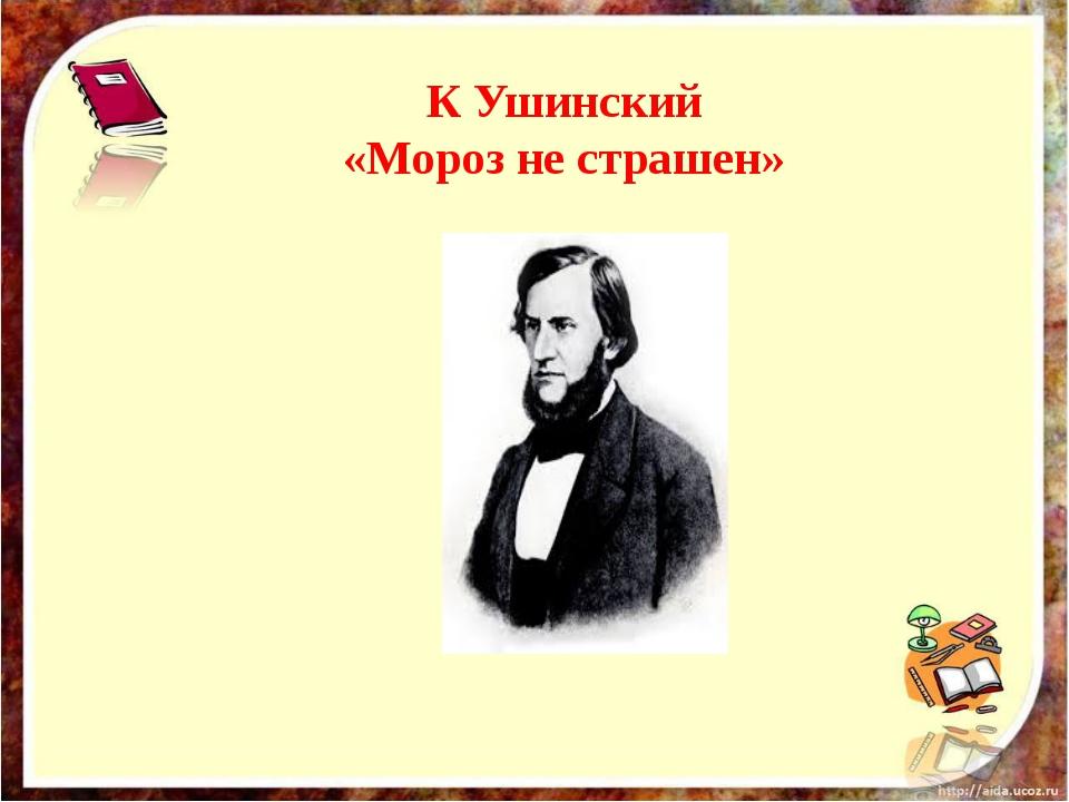 К Ушинский «Мороз не страшен»