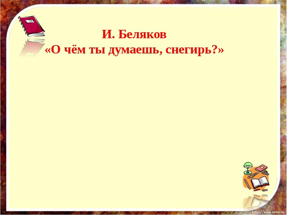 И. Беляков «О чём ты думаешь, снегирь?»