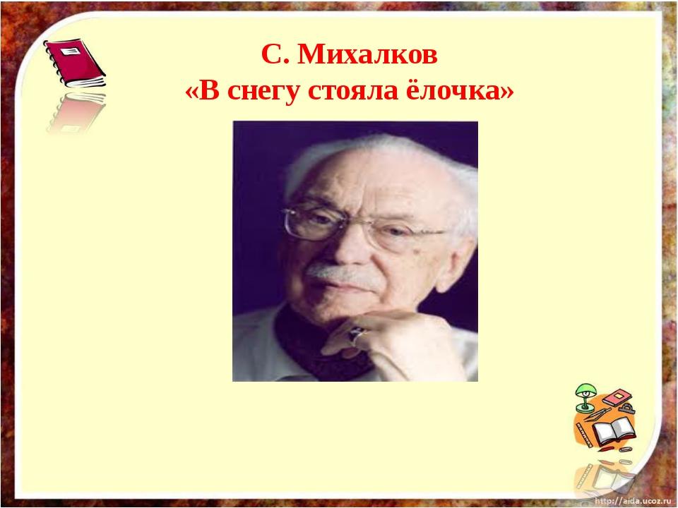 С. Михалков «В снегу стояла ёлочка»
