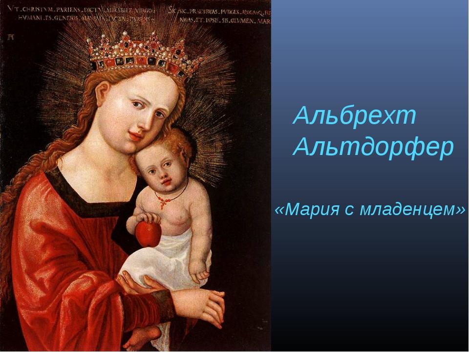 Альбрехт Альтдорфер «Мария с младенцем»