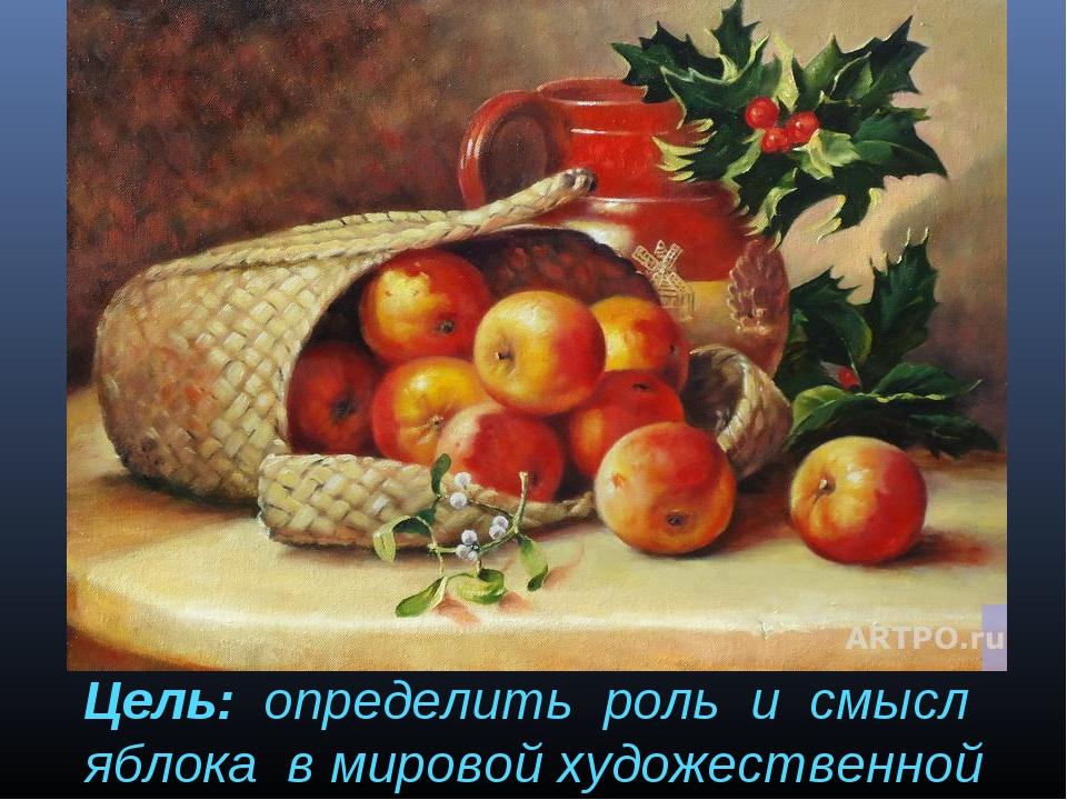 Цель: определить роль и смысл яблока в мировой художественной культуре.