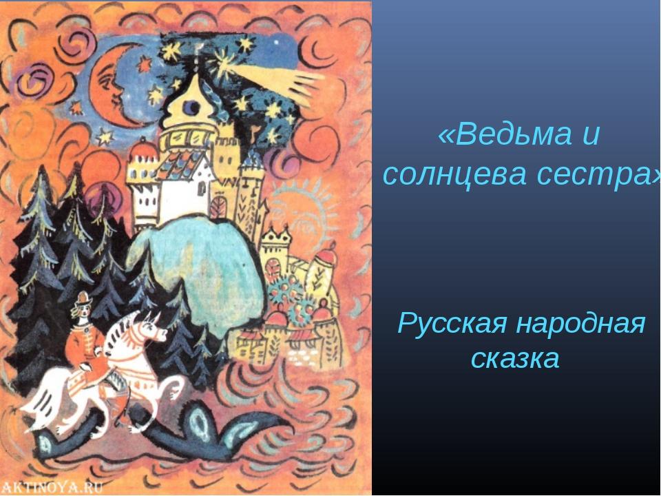 «Ведьма и солнцева сестра» Русская народная сказка