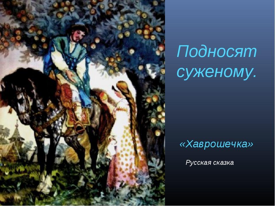 Подносят суженому. «Хаврошечка» Русская сказка