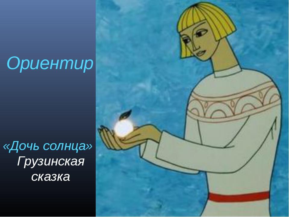 «Дочь солнца» Грузинская сказка Ориентир