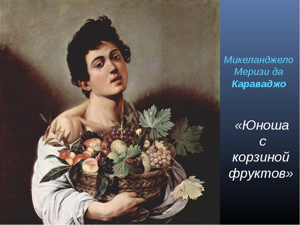 «Юноша с корзиной фруктов» Микеланджело Меризи да Караваджо