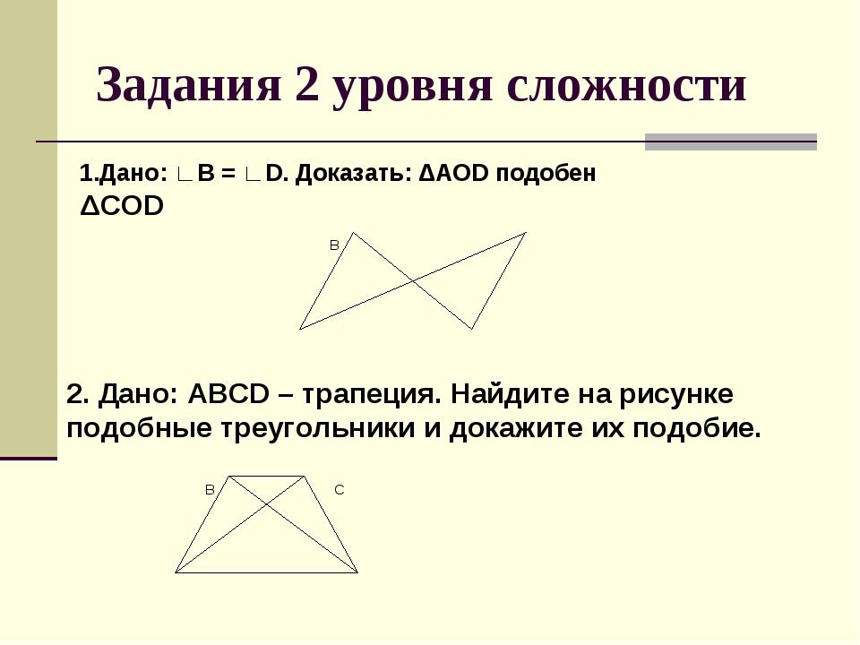 Задания 2 уровня сложности 1.Дано: ∟В = ∟D. Доказать: ΔАОD подобен ΔCОD 2. Да...