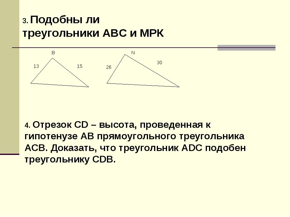 3. Подобны ли треугольники АВС и МРК 4. Отрезок СD – высота, проведенная к ги...