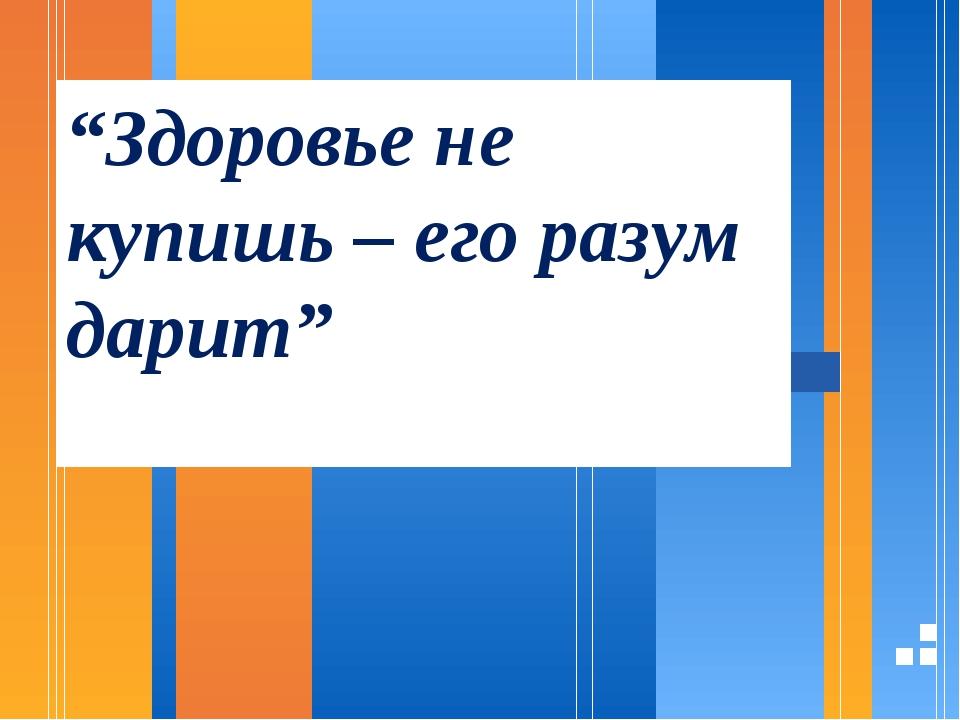 """""""Здоровье не купишь – его разум дарит"""""""