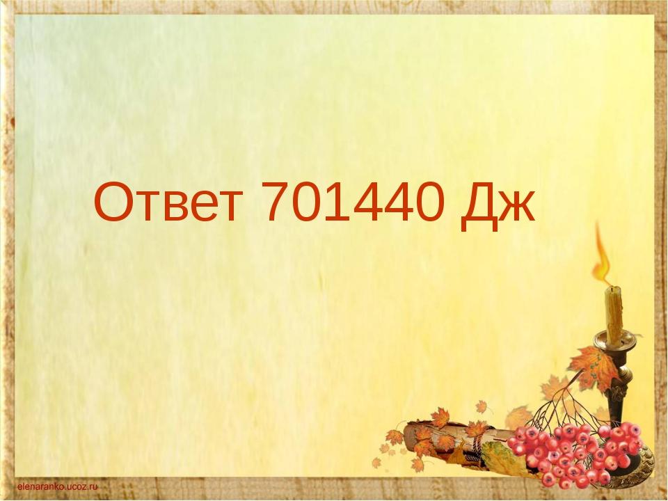 Ответ 701440 Дж