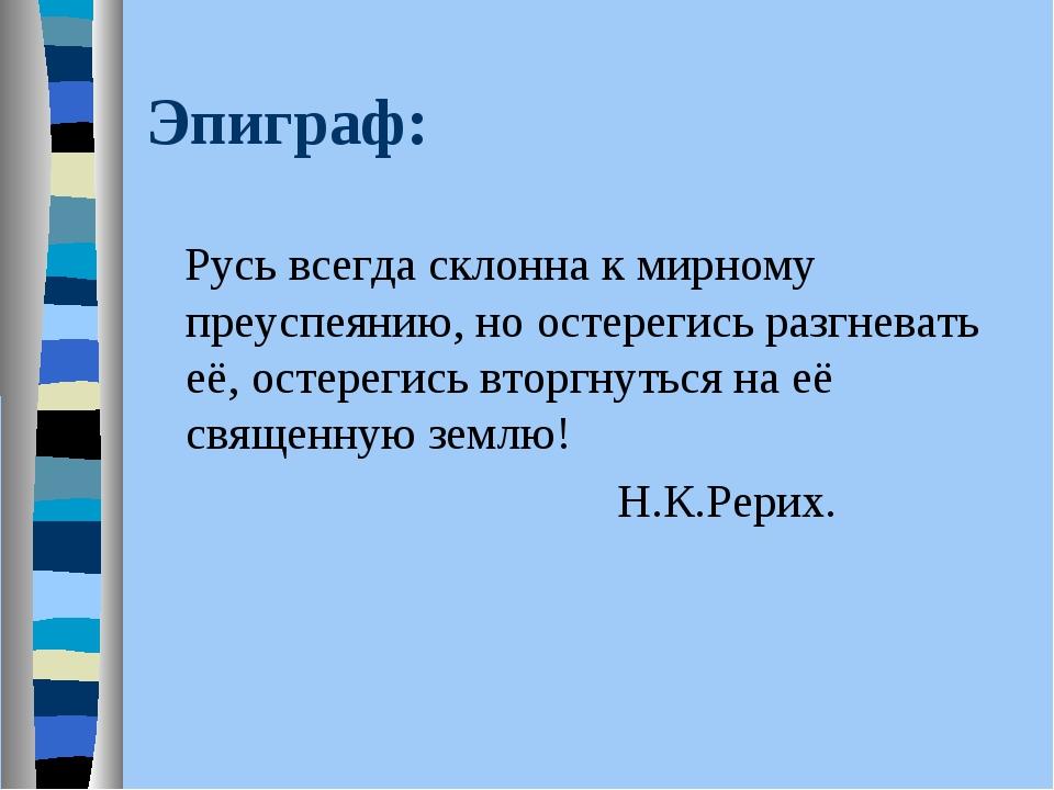 Эпиграф: Русь всегда склонна к мирному преуспеянию, но остерегись разгневать...