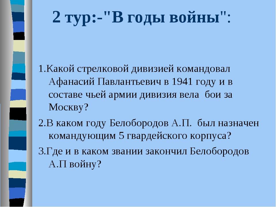 """2 тур:-""""В годы войны"""": 1.Какой стрелковой дивизией командовал Афанасий Павлан..."""