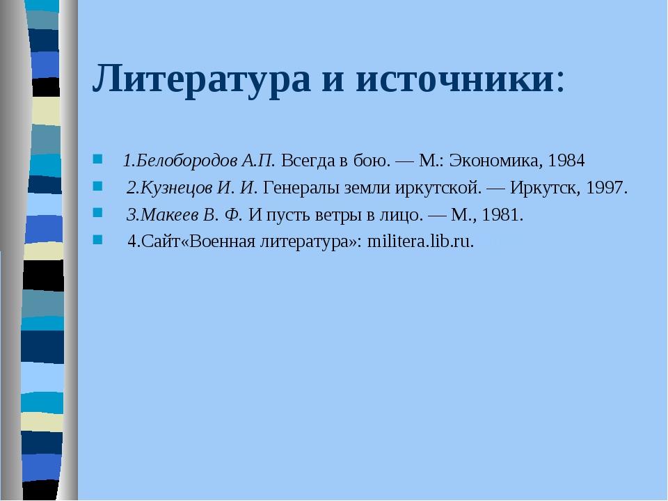 Литература и источники: 1.Белобородов А.П.Всегда в бою. — М.: Экономика, 198...