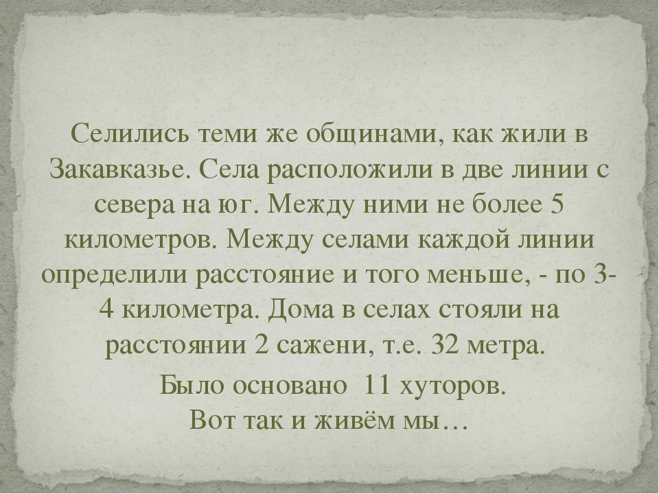 Селились теми же общинами, как жили в Закавказье. Села расположили в две лини...