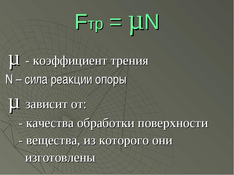 Fтр = µN µ - коэффициент трения N – сила реакции опоры µ зависит от: - качест...