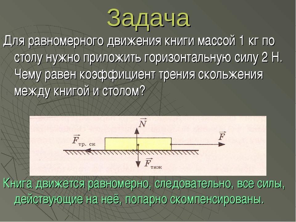 Задача Для равномерного движения книги массой 1 кг по столу нужно приложить г...