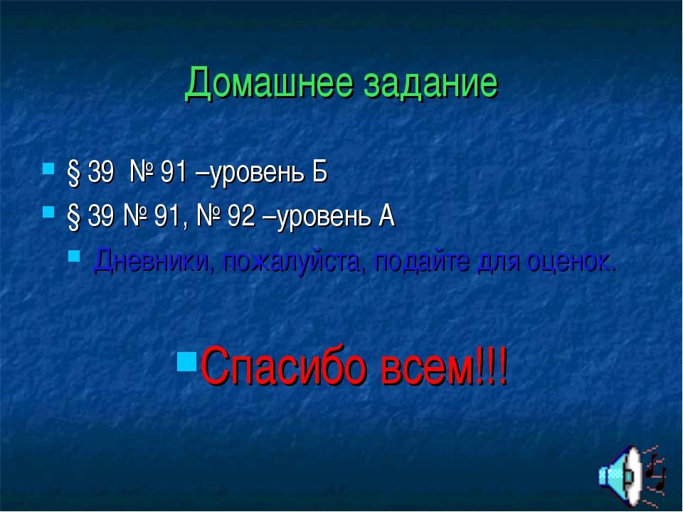 Домашнее задание § 39 № 91 –уровень Б § 39 № 91, № 92 –уровень А Дневники, по...