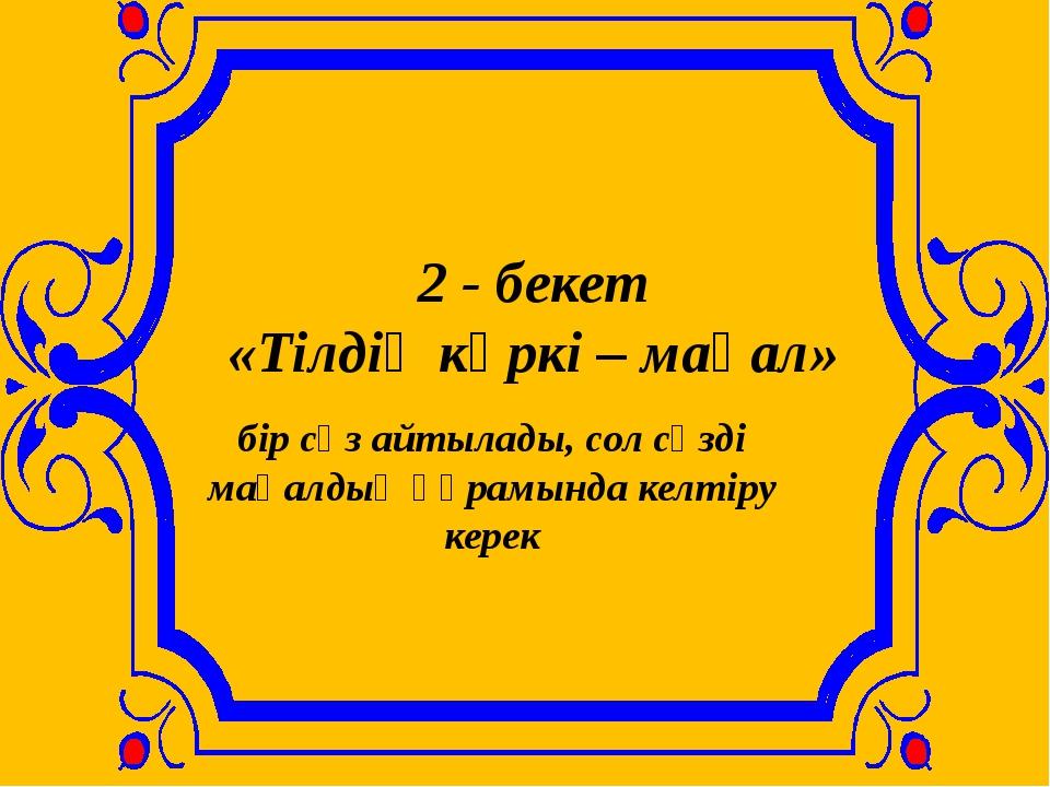 2 - бекет «Тілдің көркі – мақал» бір сөз айтылады, сол сөзді мақалдың құрамын...