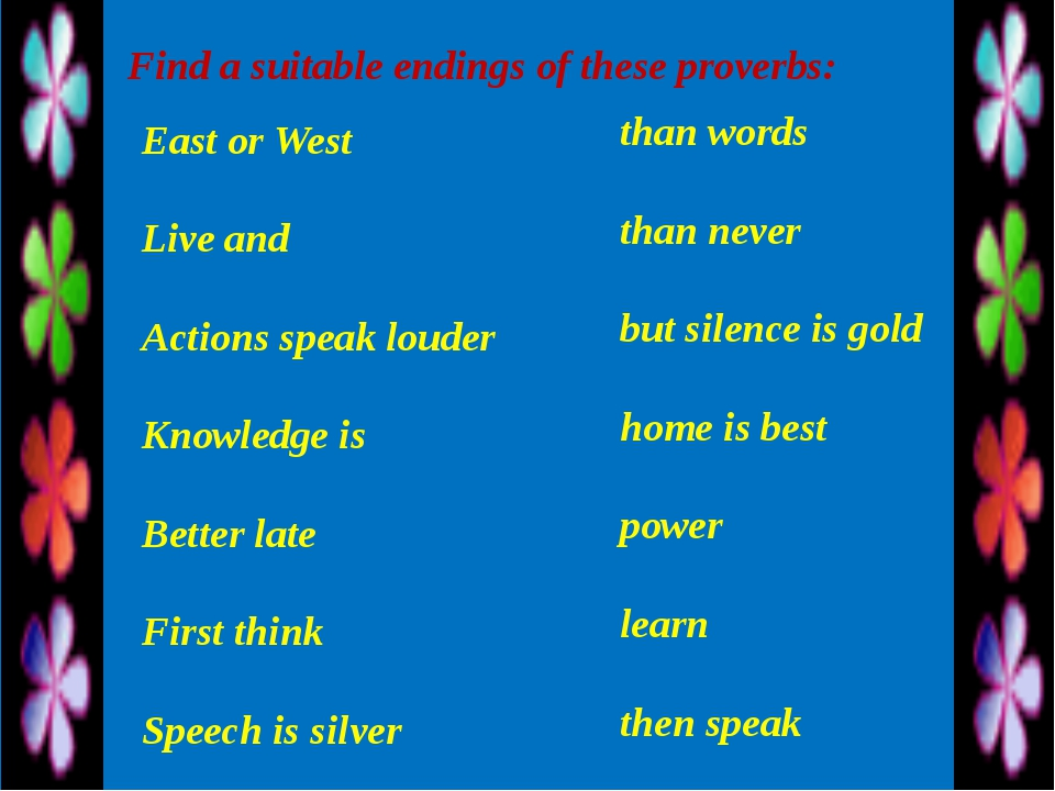 Find a suitable endings of these proverbs: East or West Live and Actions spea...