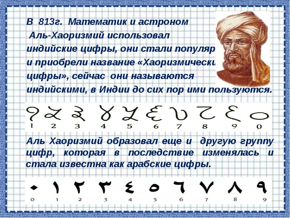 В 813г. Математик и астроном Аль-Хаоризмий использовал индийские цифры, они...