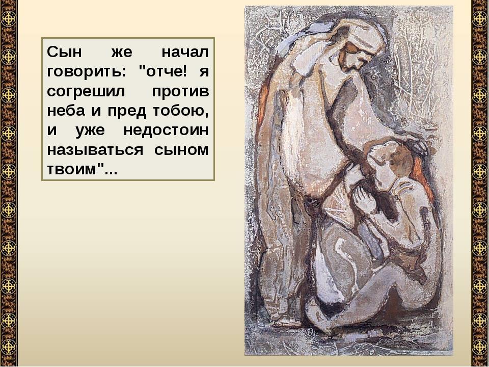 """Сын же начал говорить: """"отче! я согрешил против неба и пред тобою, и уже недо..."""