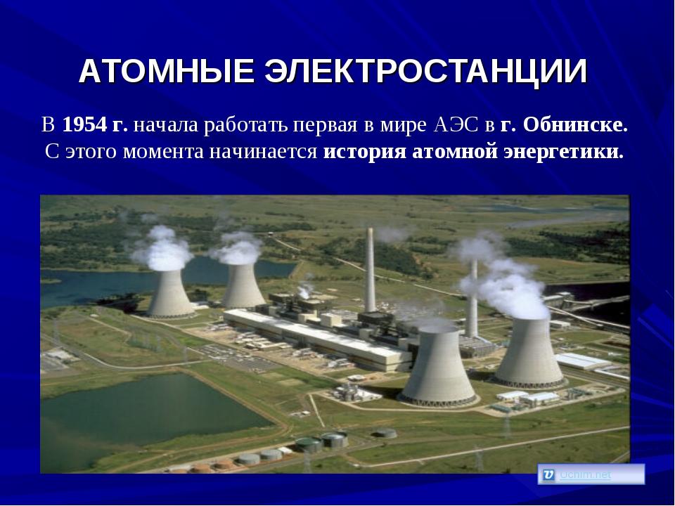 АТОМНЫЕ ЭЛЕКТРОСТАНЦИИ В 1954 г. начала работать первая в мире АЭС в г. Обнин...