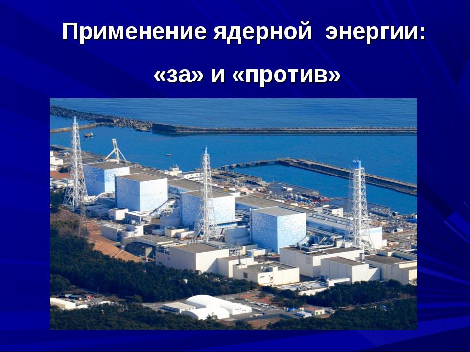 Применение ядерной энергии: «за» и «против»