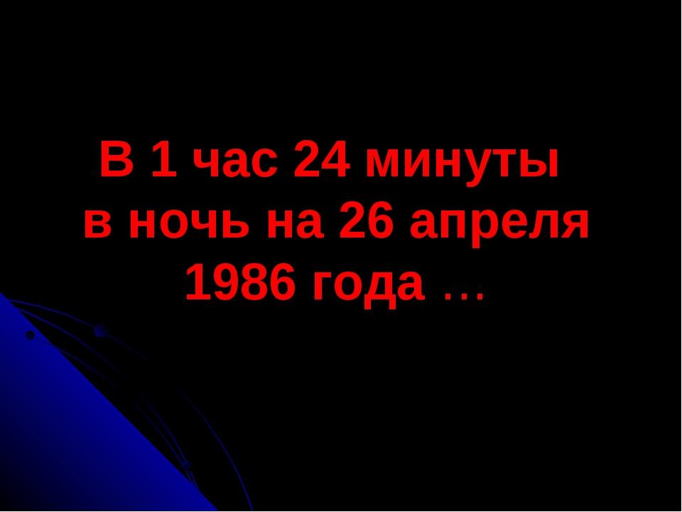 В 1 час 24 минуты в ночь на 26 апреля 1986 года …