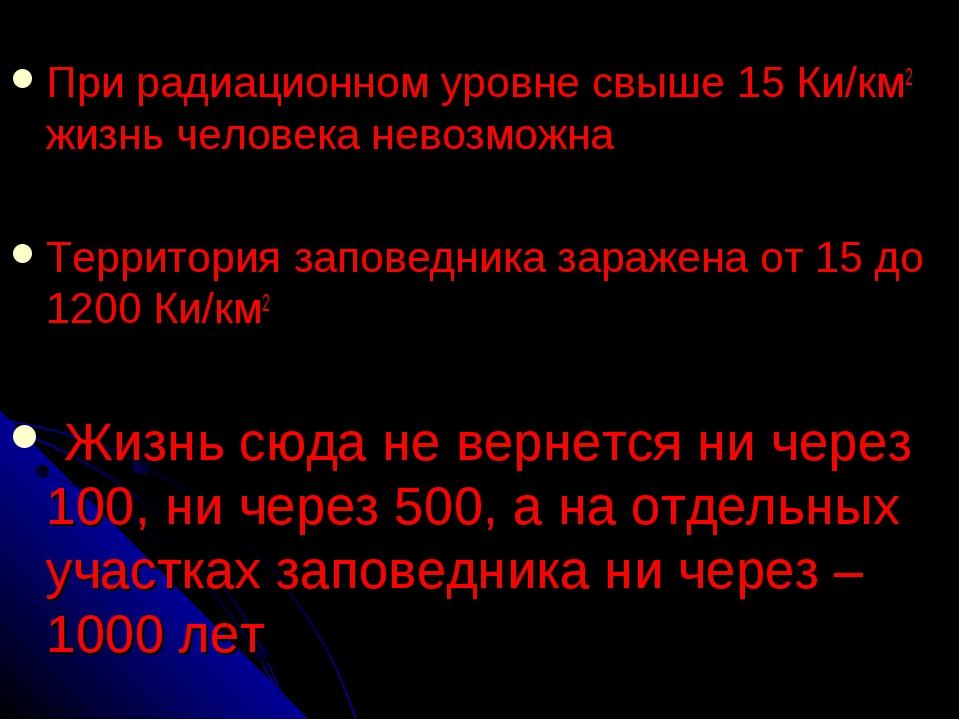 При радиационном уровне свыше 15 Ки/км2 жизнь человека невозможна Территория...