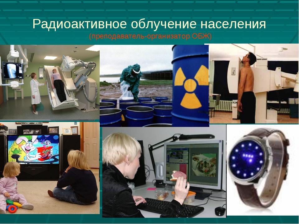 Радиоактивное облучение населения (преподаватель-организатор ОБЖ)