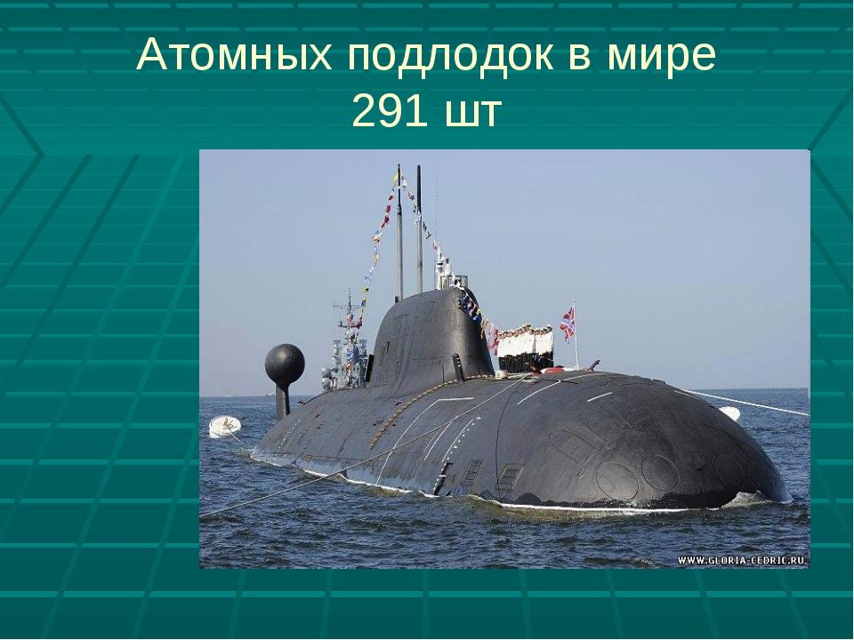 Атомных подлодок в мире 291 шт