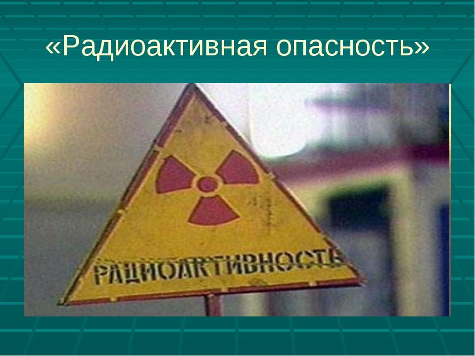 «Радиоактивная опасность»