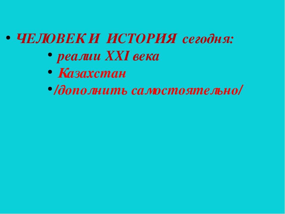 ЧЕЛОВЕК И ИСТОРИЯ сегодня: реалии ХХІ века Казахстан /дополнить самостоятель...