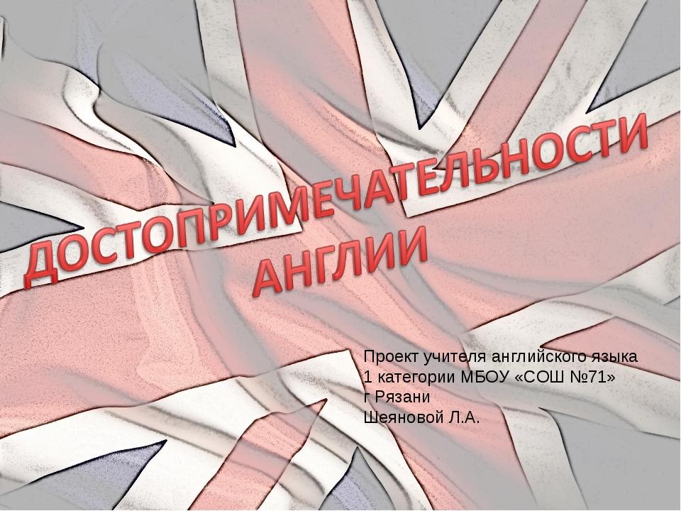 Проект учителя английского языка 1 категории МБОУ «СОШ №71» г Рязани Шеяновой...