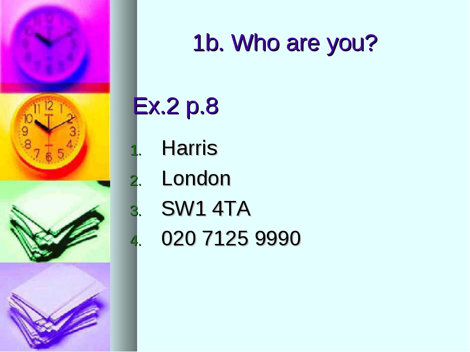 Ex.2 p.8 Harris London SW1 4TA 020 7125 9990 1b. Who are you?