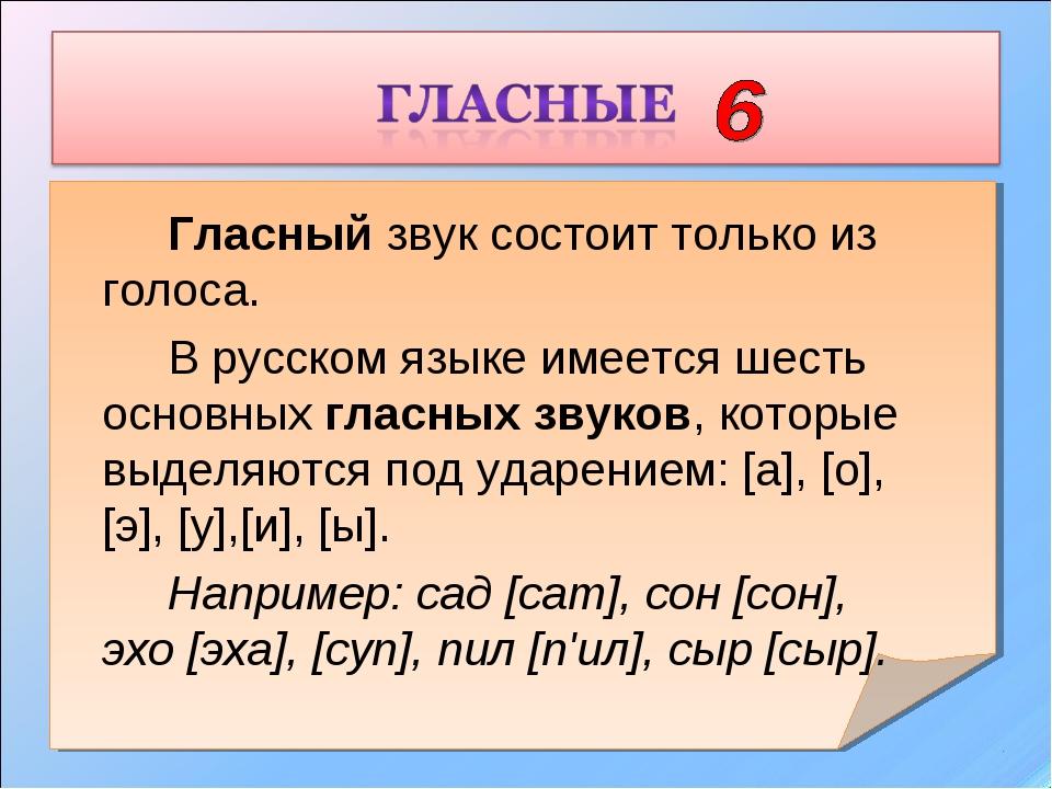 Гласный звук состоит только из голоса. В русском языке имеется шесть осно...