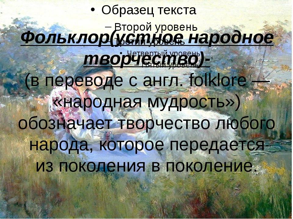Фольклор(устное народное творчество)- (в переводе с англ. folklore — «народна...