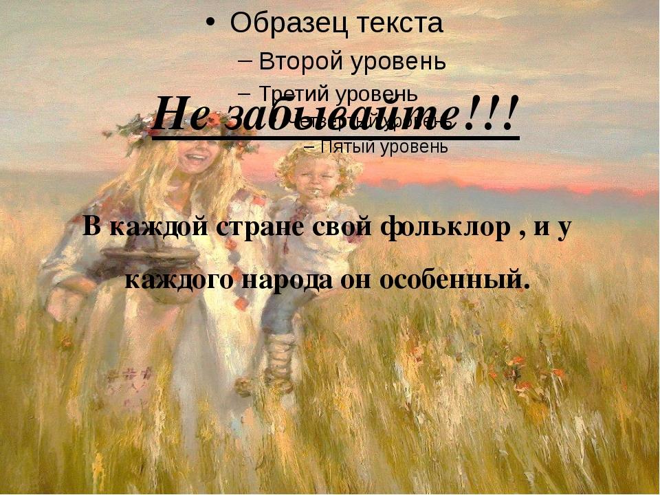 Не забывайте!!! В каждой стране свой фольклор , и у каждого народа он особенн...