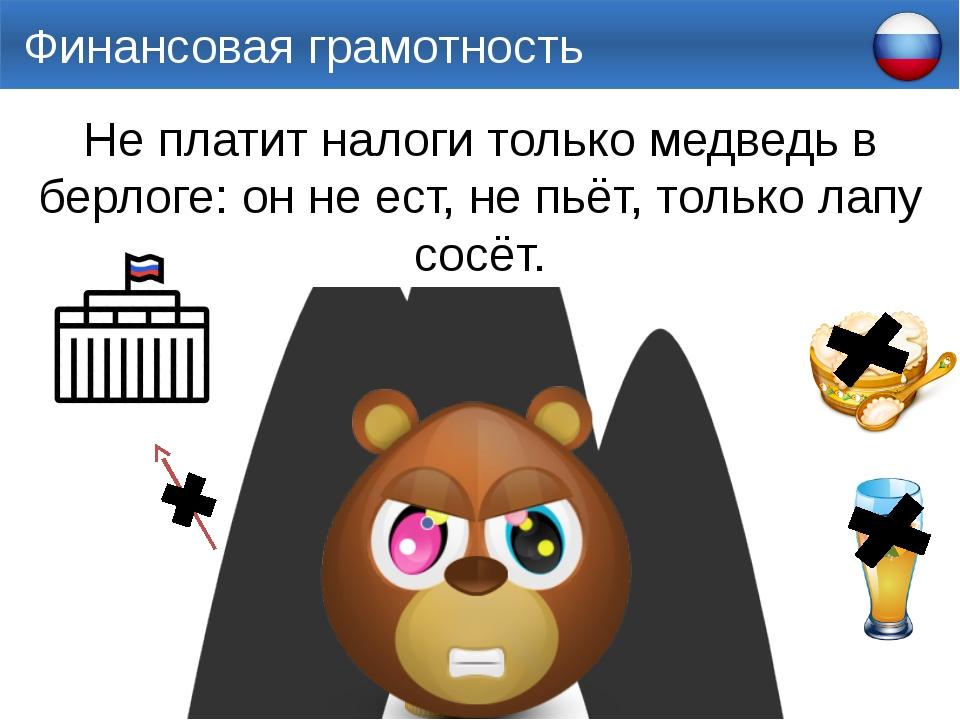 Финансовая грамотность Не платит налоги только медведь в берлоге: он не ест,...