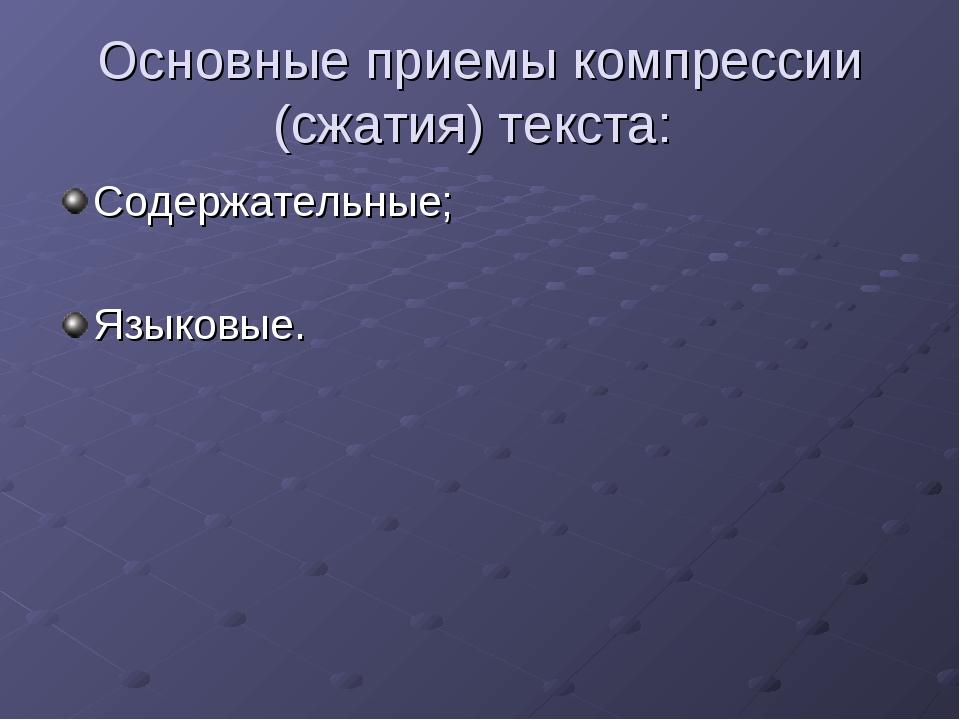 Основные приемы компрессии (сжатия) текста: Содержательные; Языковые.