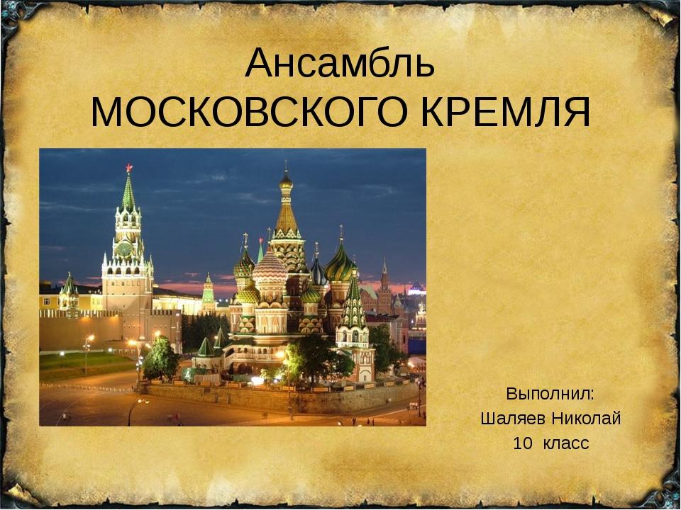 Ансамбль МОСКОВСКОГО КРЕМЛЯ Выполнил: Шаляев Николай 10 класс