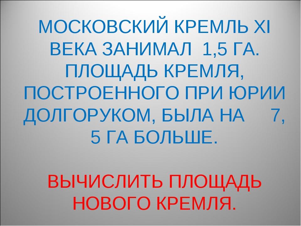МОСКОВСКИЙ КРЕМЛЬ XI ВЕКА ЗАНИМАЛ 1,5 ГА. ПЛОЩАДЬ КРЕМЛЯ, ПОСТРОЕННОГО ПРИ ЮР...
