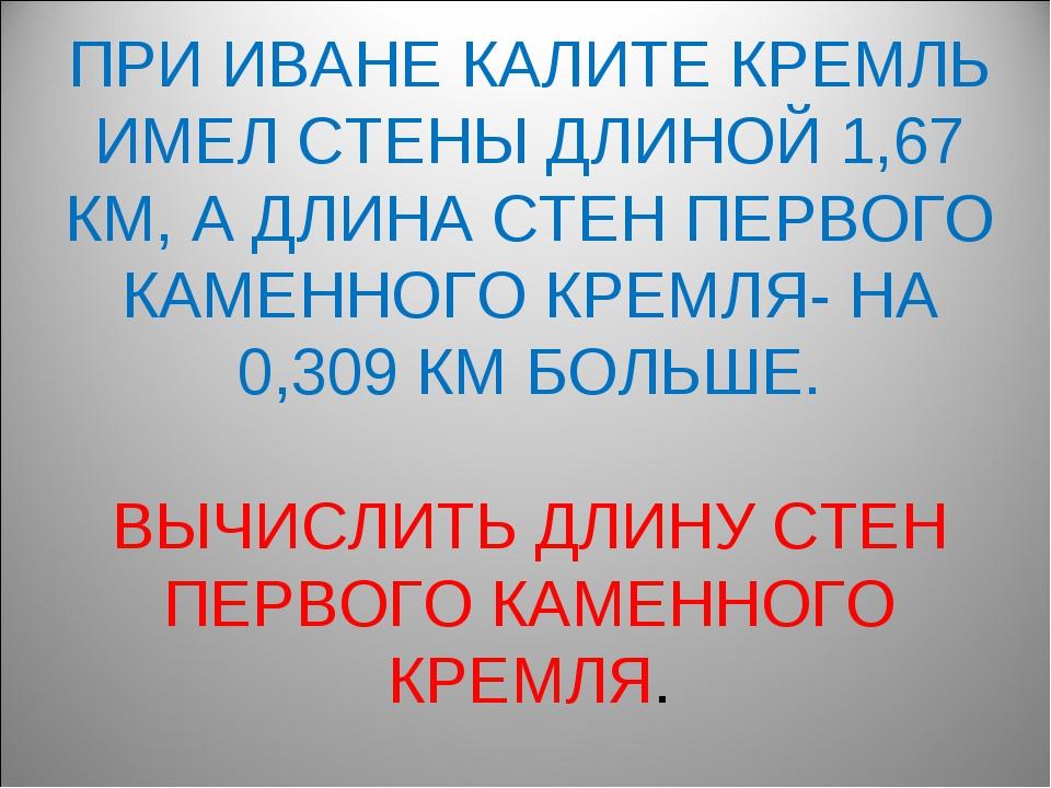 ПРИ ИВАНЕ КАЛИТЕ КРЕМЛЬ ИМЕЛ СТЕНЫ ДЛИНОЙ 1,67 КМ, А ДЛИНА СТЕН ПЕРВОГО КАМЕН...