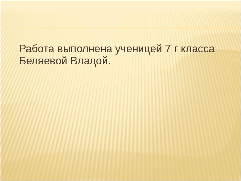 Работа выполнена ученицей 7 г класса Беляевой Владой.